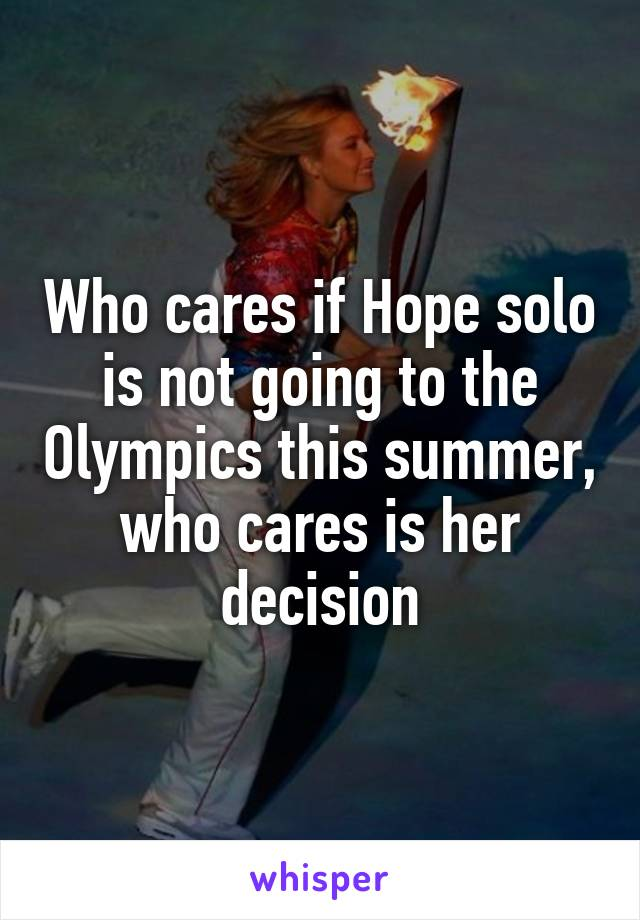 Who cares if Hope solo is not going to the Olympics this summer, who cares is her decision