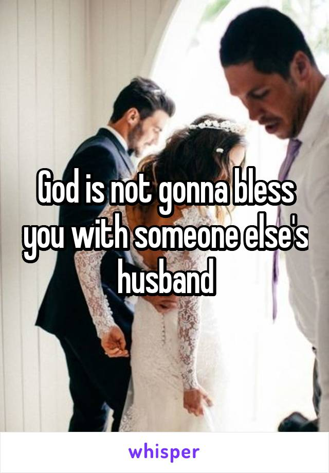 God is not gonna bless you with someone else's husband
