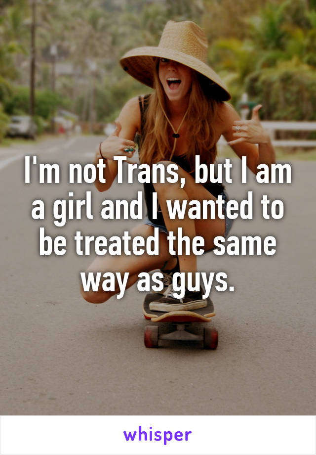 I'm not Trans, but I am a girl and I wanted to be treated the same way as guys.