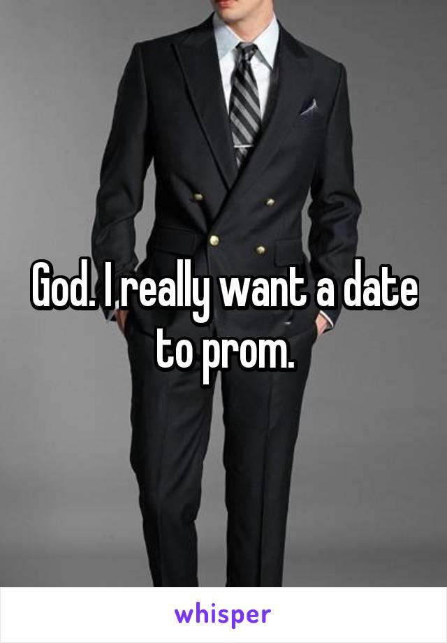 God. I really want a date to prom.