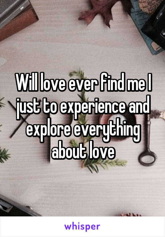Will love ever find me I just to experience and explore everything about love