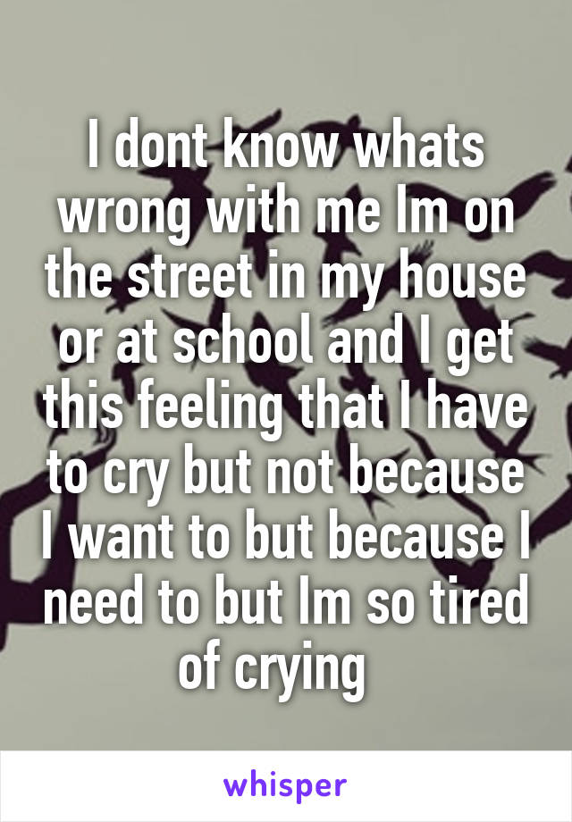 I dont know whats wrong with me Im on the street in my house or at school and I get this feeling that I have to cry but not because I want to but because I need to but Im so tired of crying