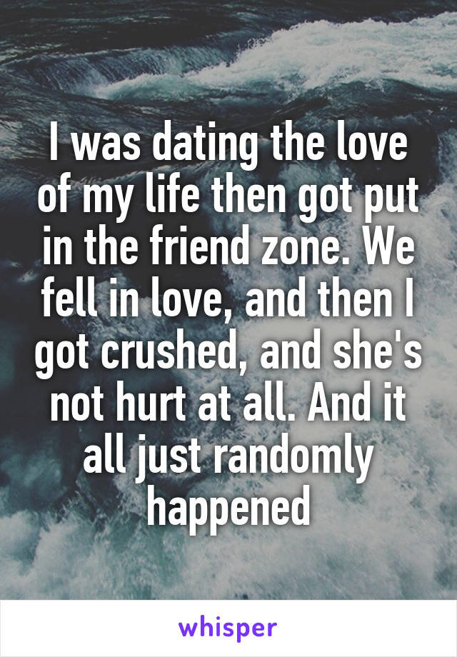 I was dating the love of my life then got put in the friend zone. We fell in love, and then I got crushed, and she's not hurt at all. And it all just randomly happened
