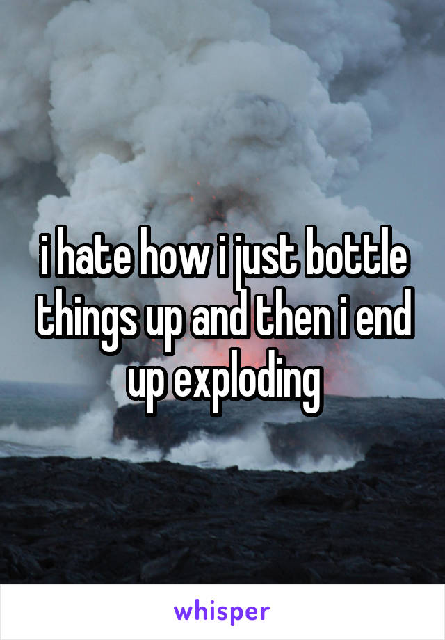 i hate how i just bottle things up and then i end up exploding