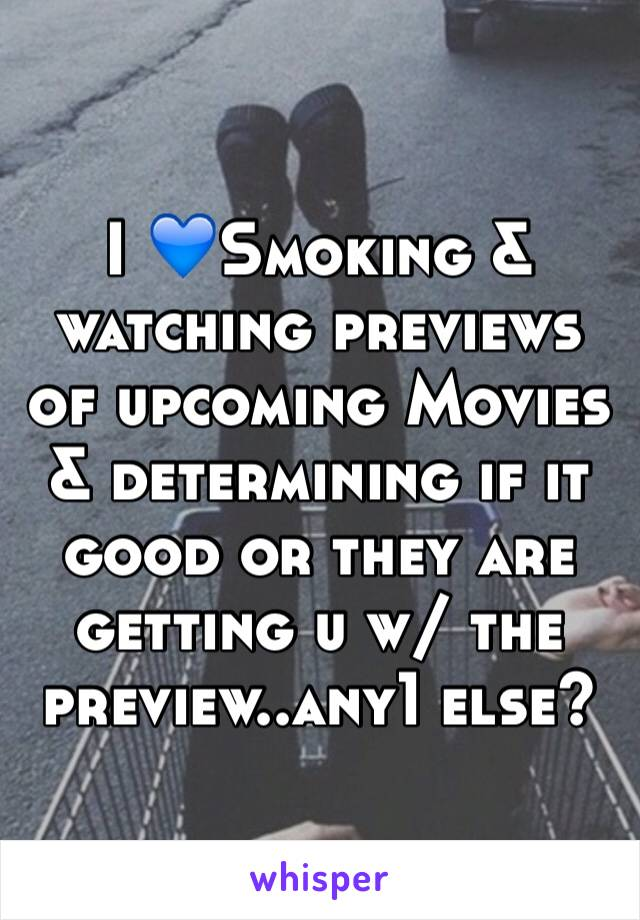 I 💙Smoking & watching previews of upcoming Movies & determining if it good or they are getting u w/ the preview..any1 else?