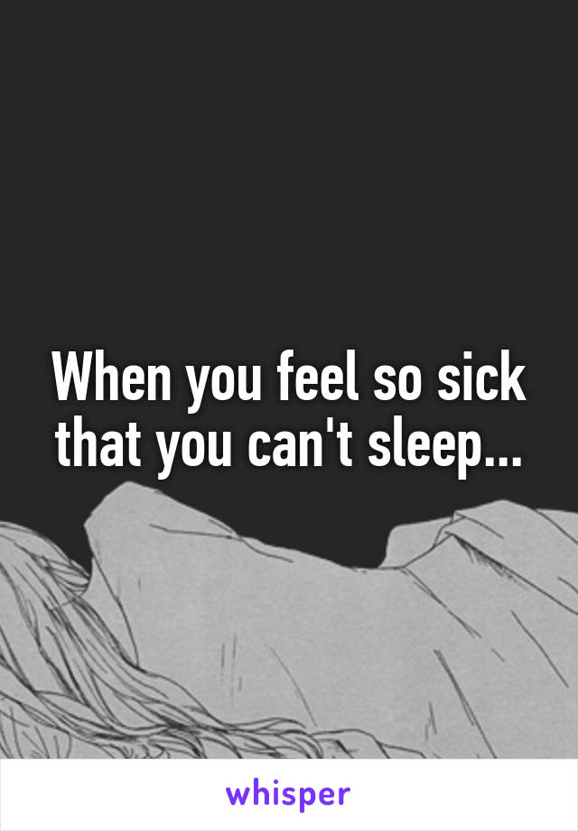 When you feel so sick that you can't sleep...