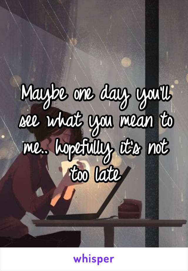 Maybe one day you'll see what you mean to me.. hopefully it's not too late