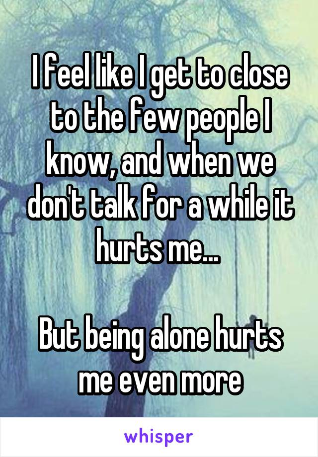 I feel like I get to close to the few people I know, and when we don't talk for a while it hurts me...   But being alone hurts me even more