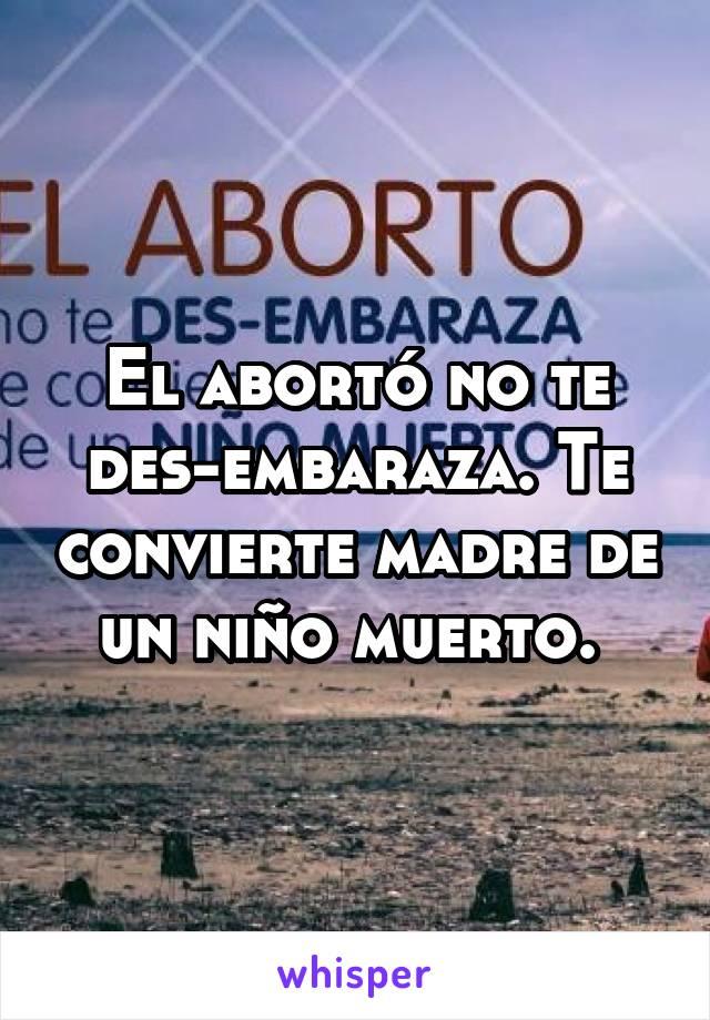 El abortó no te des-embaraza. Te convierte madre de un niño muerto.