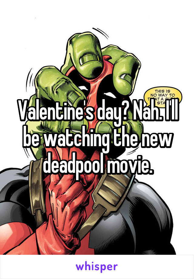 Valentine's day? Nah. I'll be watching the new deadpool movie.