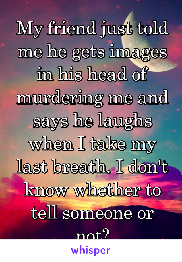 My friend just told me he gets images in his head of murdering me and says he laughs when I take my last breath. I don't know whether to tell someone or not?