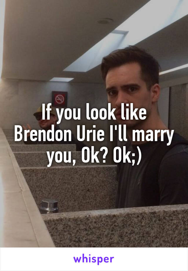 If you look like Brendon Urie I'll marry you, Ok? Ok;)