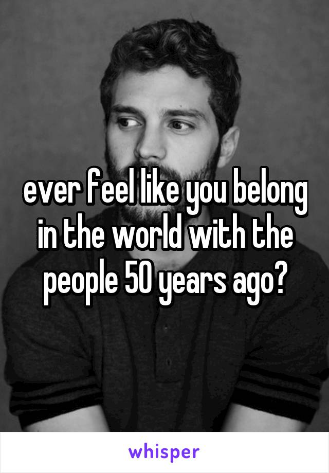 ever feel like you belong in the world with the people 50 years ago?