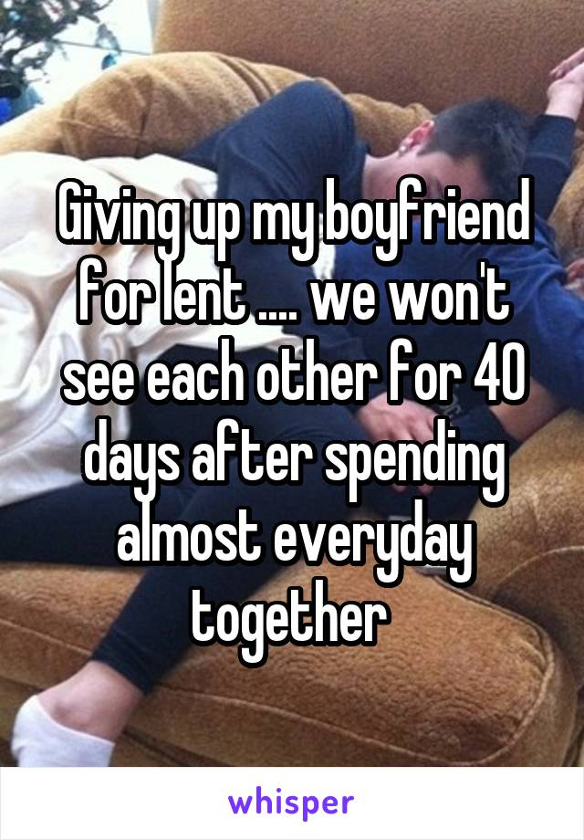 Giving up my boyfriend for lent .... we won't see each other for 40 days after spending almost everyday together