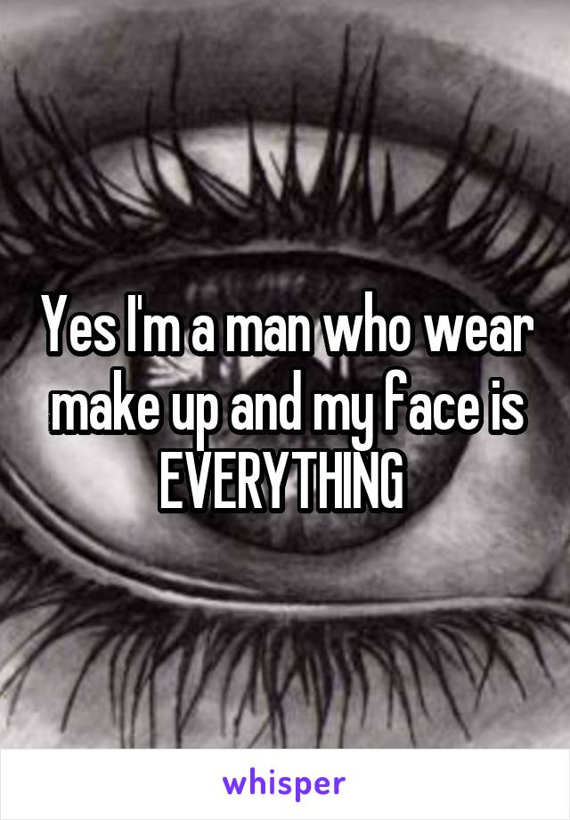 Yes I'm a man who wear make up and my face is EVERYTHING