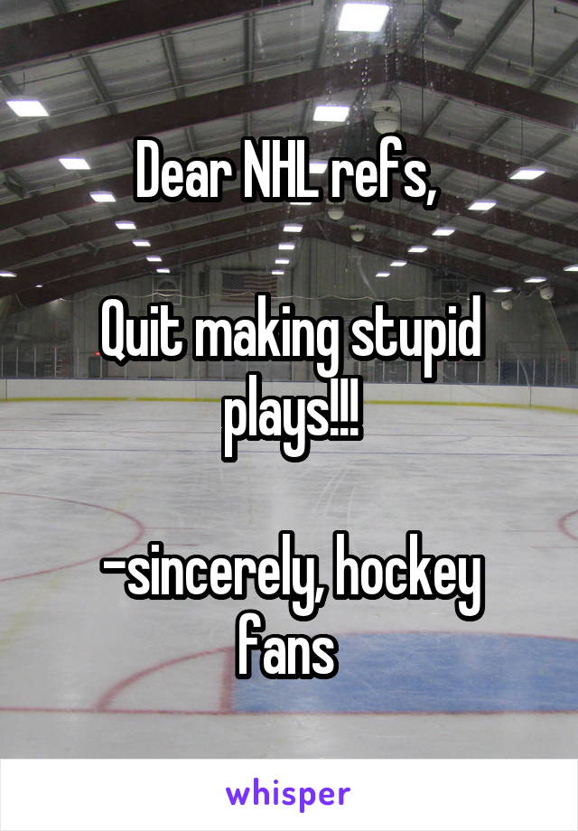 Dear NHL refs,   Quit making stupid plays!!!  -sincerely, hockey fans