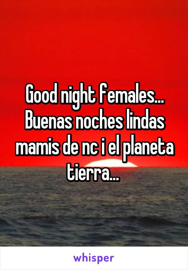 Good night females... Buenas noches lindas mamis de nc i el planeta tierra...