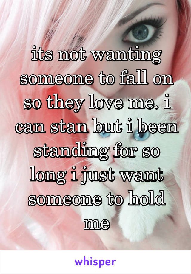 its not wanting someone to fall on so they love me. i can stan but i been standing for so long i just want someone to hold me