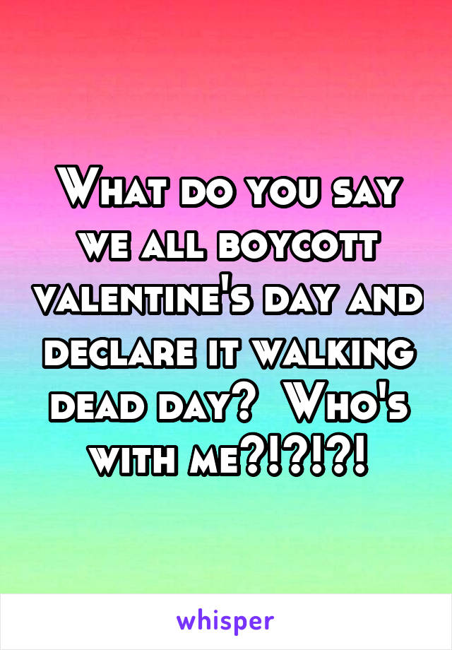 What do you say we all boycott valentine's day and declare it walking dead day?  Who's with me?!?!?!
