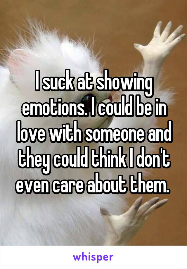 I suck at showing emotions. I could be in love with someone and they could think I don't even care about them.