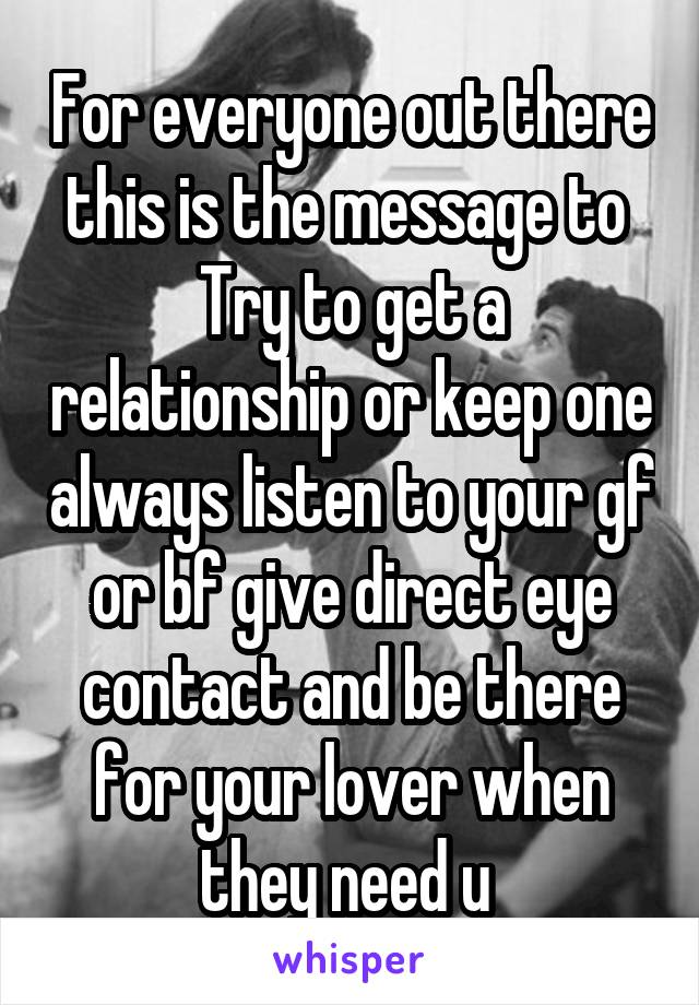 For everyone out there this is the message to  Try to get a relationship or keep one always listen to your gf or bf give direct eye contact and be there for your lover when they need u
