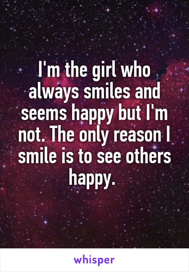 I'm the girl who always smiles and seems happy but I'm not. The only reason I smile is to see others happy.