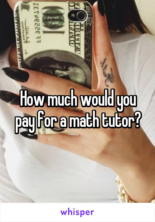 How much would you pay for a math tutor?