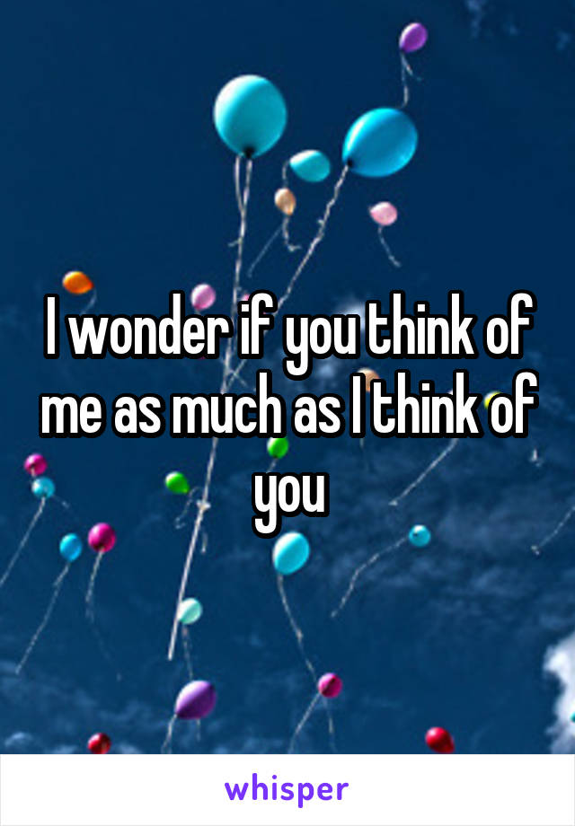I wonder if you think of me as much as I think of you