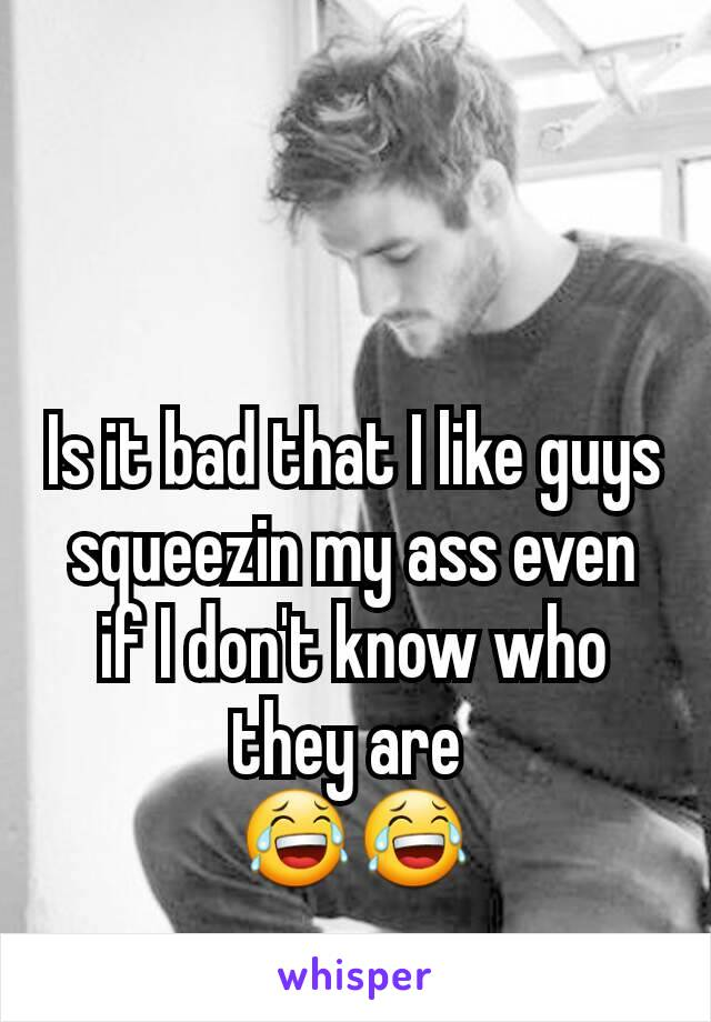 Is it bad that I like guys squeezin my ass even if I don't know who they are  😂😂