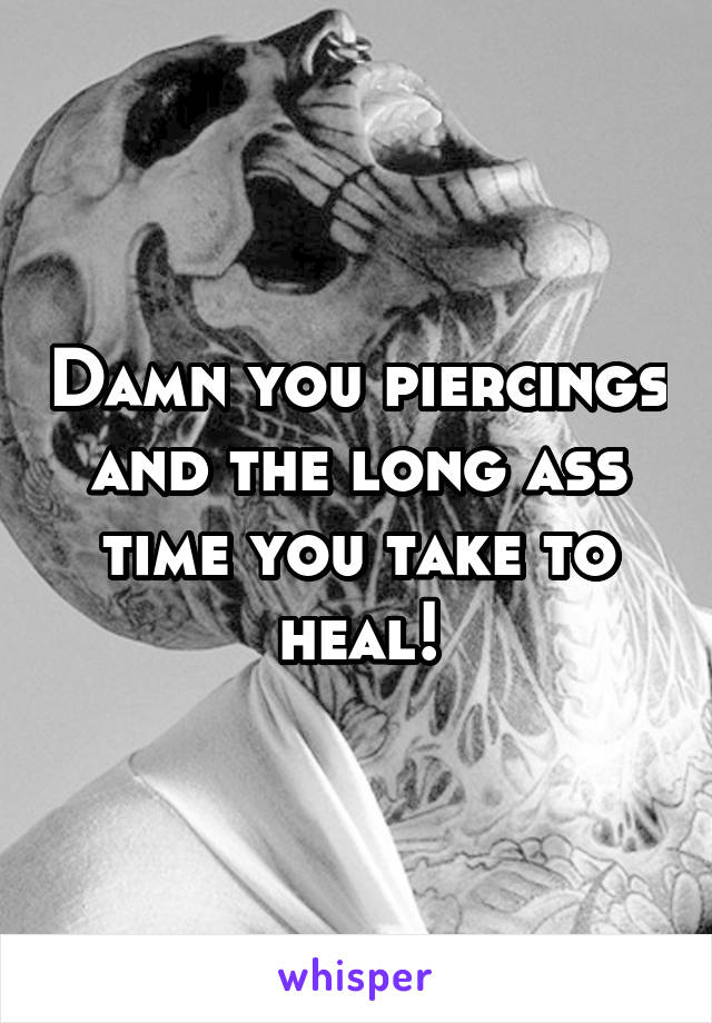 Damn you piercings and the long ass time you take to heal!