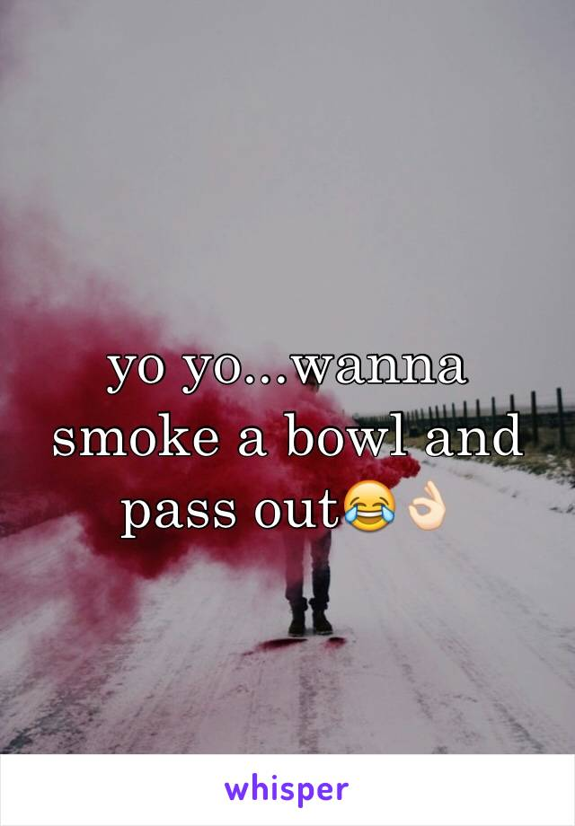 yo yo...wanna smoke a bowl and pass out😂👌🏻
