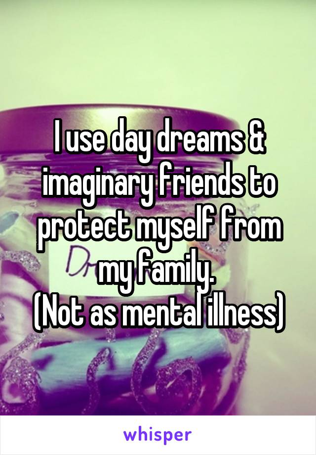 I use day dreams & imaginary friends to protect myself from my family.  (Not as mental illness)