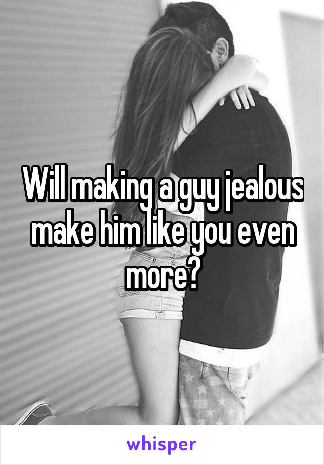 Will making a guy jealous make him like you even more?