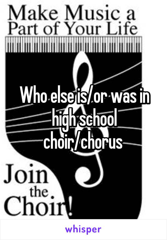 Who else is/or was in high school choir/chorus