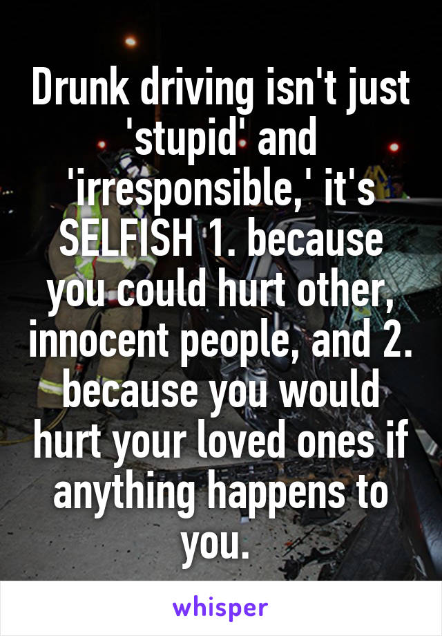 Drunk driving isn't just 'stupid' and 'irresponsible,' it's SELFISH 1. because you could hurt other, innocent people, and 2. because you would hurt your loved ones if anything happens to you.