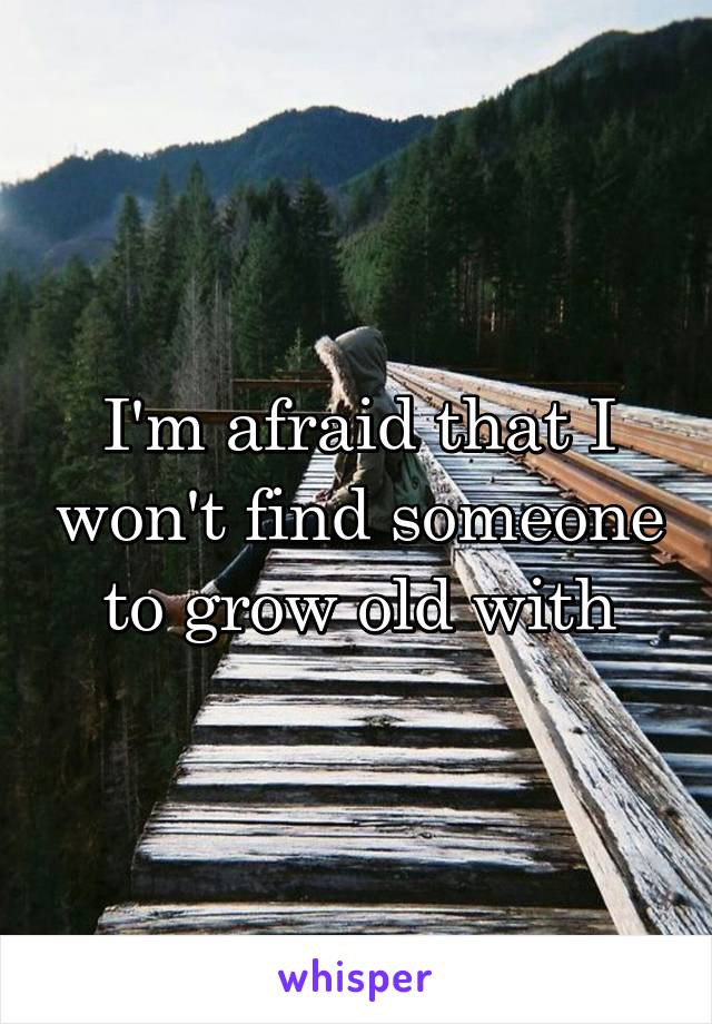 I'm afraid that I won't find someone to grow old with