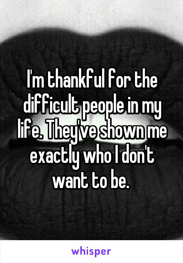 I'm thankful for the difficult people in my life. They've shown me exactly who I don't want to be.