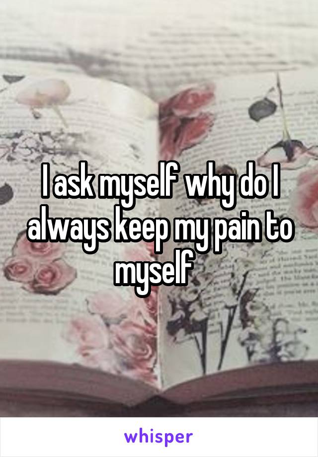 I ask myself why do I always keep my pain to myself