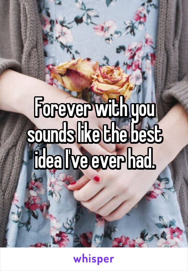 Forever with you sounds like the best idea I've ever had.