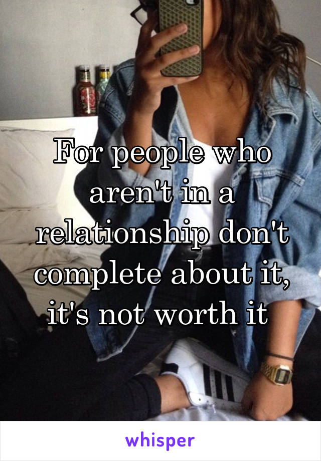 For people who aren't in a relationship don't complete about it, it's not worth it