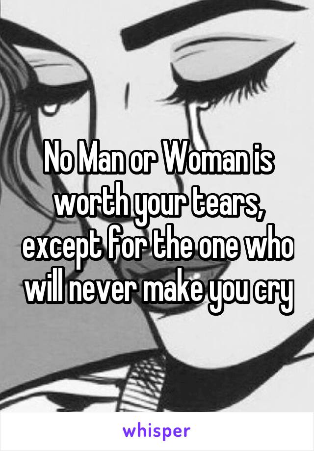 No Man or Woman is worth your tears, except for the one who will never make you cry