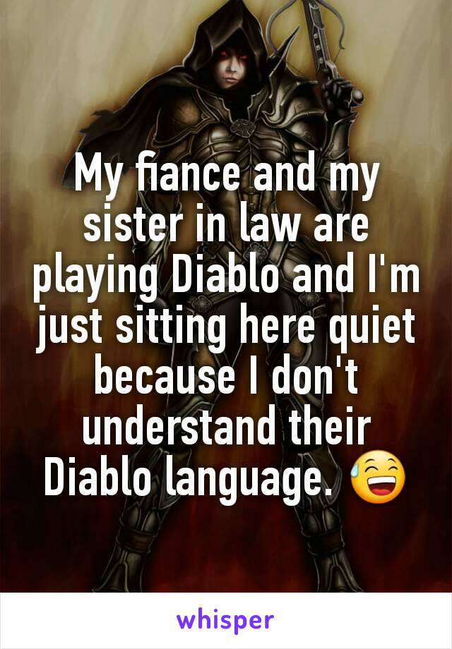 My fiance and my sister in law are playing Diablo and I'm just sitting here quiet because I don't understand their Diablo language. 😅