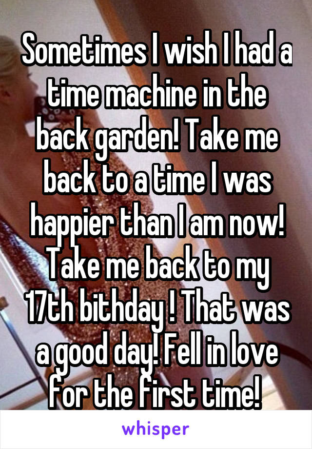 Sometimes I wish I had a time machine in the back garden! Take me back to a time I was happier than I am now! Take me back to my 17th bithday ! That was a good day! Fell in love for the first time!
