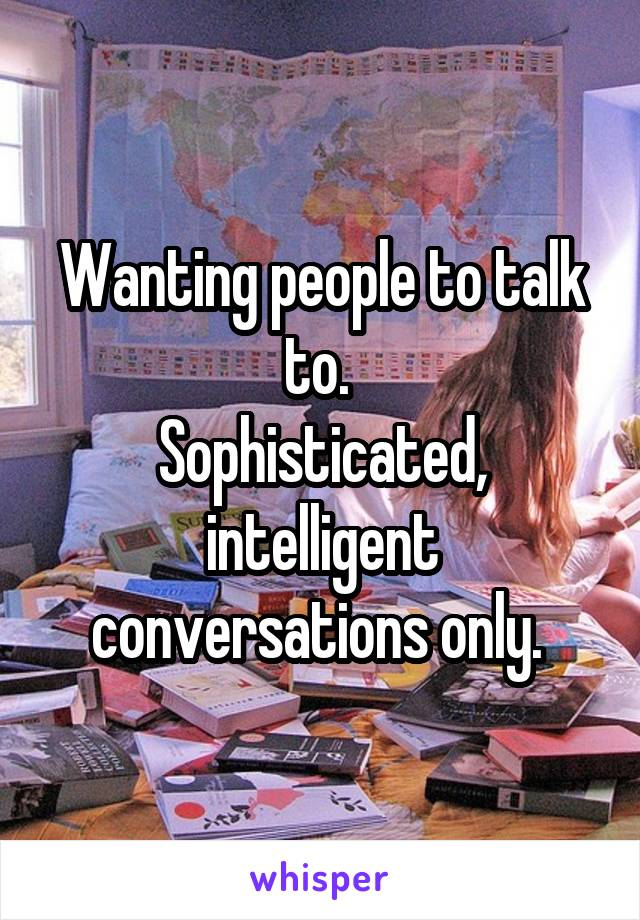 Wanting people to talk to.  Sophisticated, intelligent conversations only.