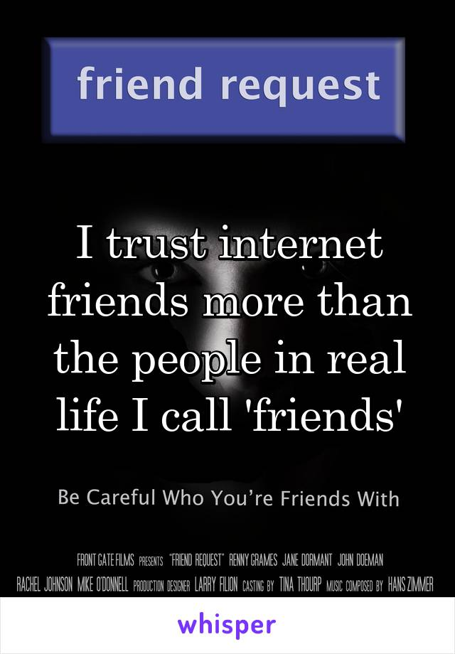 I trust internet friends more than the people in real life I call 'friends'