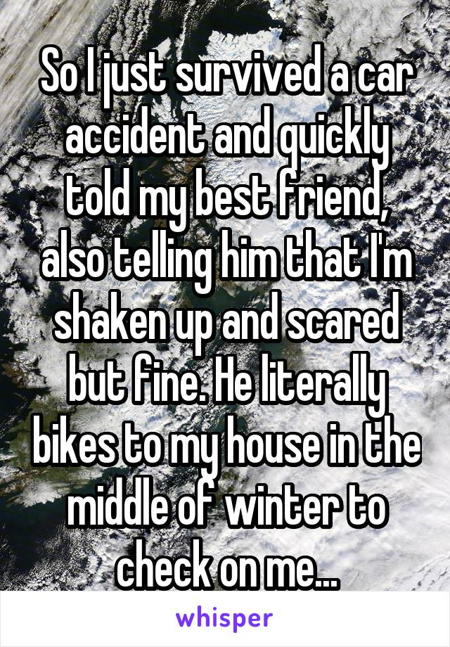 So I just survived a car accident and quickly told my best friend, also telling him that I'm shaken up and scared but fine. He literally bikes to my house in the middle of winter to check on me...