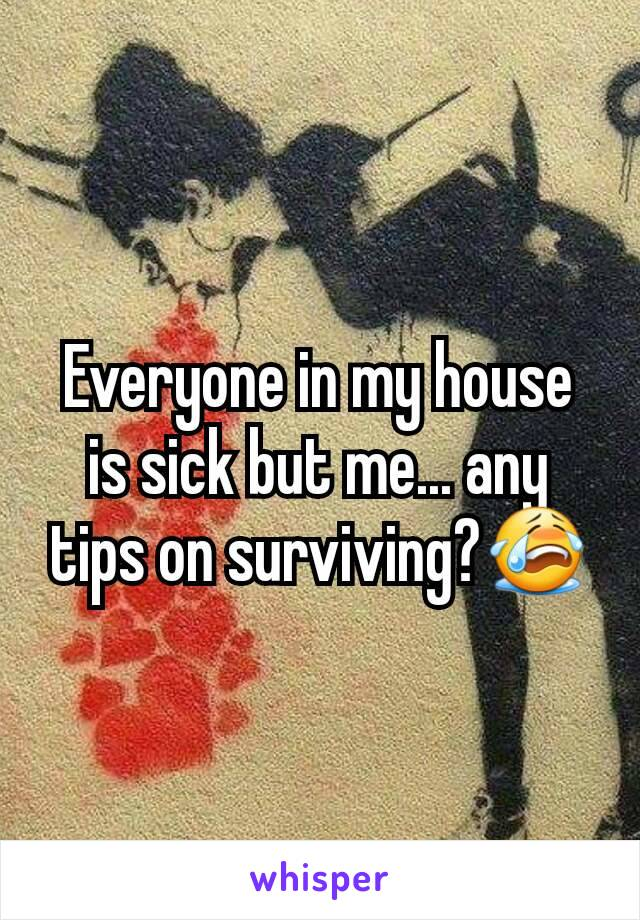 Everyone in my house is sick but me... any tips on surviving?😭