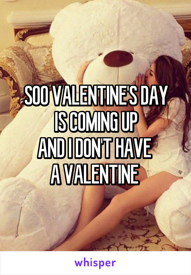 SOO VALENTINE'S DAY IS COMING UP AND I DON'T HAVE  A VALENTINE