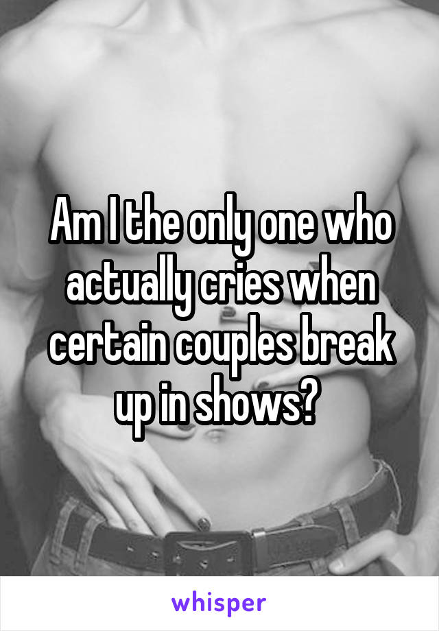 Am I the only one who actually cries when certain couples break up in shows?