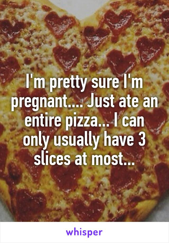 I'm pretty sure I'm pregnant.... Just ate an entire pizza... I can only usually have 3 slices at most...